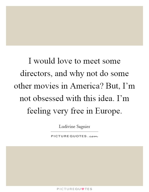 I would love to meet some directors, and why not do some other movies in America? But, I'm not obsessed with this idea. I'm feeling very free in Europe Picture Quote #1