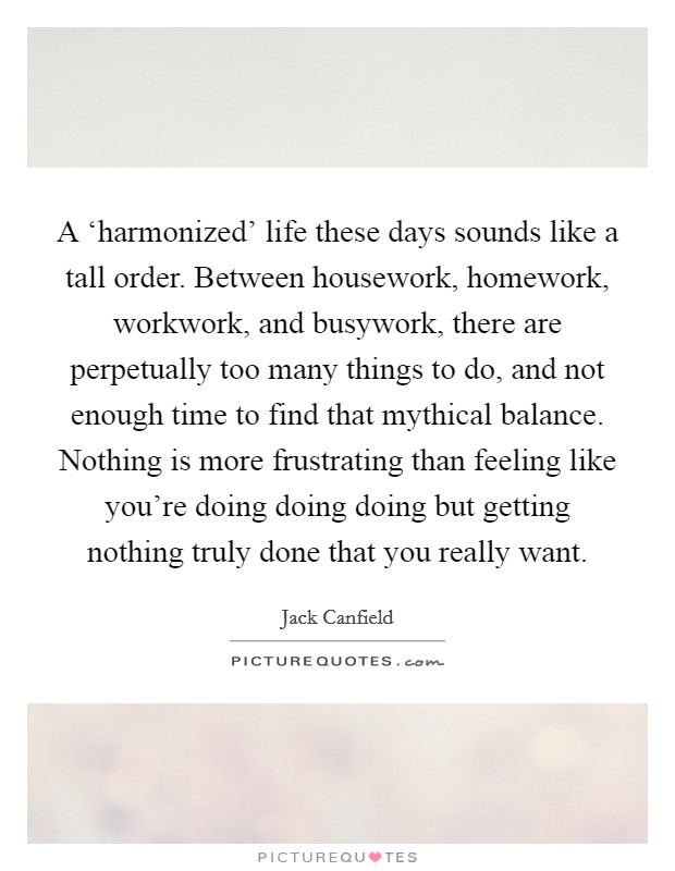 A 'harmonized' life these days sounds like a tall order. Between housework, homework, workwork, and busywork, there are perpetually too many things to do, and not enough time to find that mythical balance. Nothing is more frustrating than feeling like you're doing doing doing but getting nothing truly done that you really want Picture Quote #1