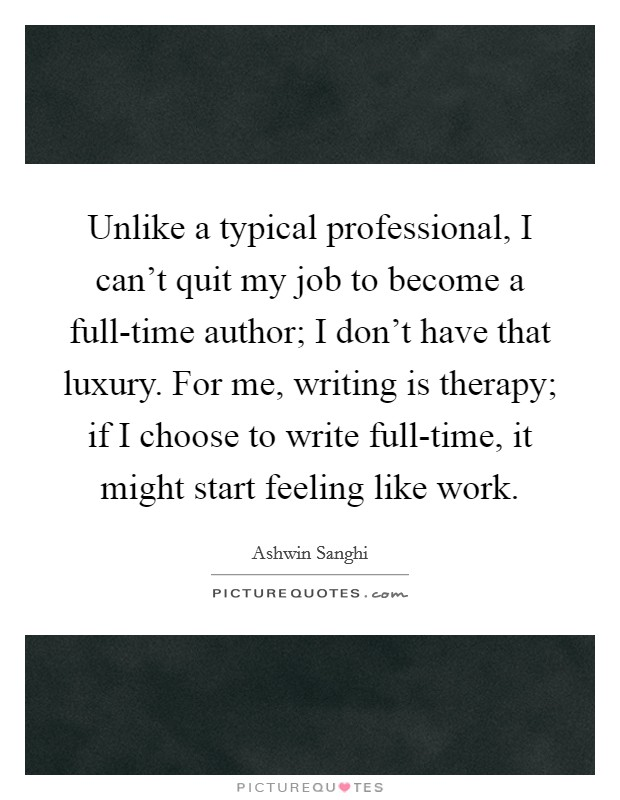 Unlike a typical professional, I can't quit my job to become a full-time author; I don't have that luxury. For me, writing is therapy; if I choose to write full-time, it might start feeling like work Picture Quote #1