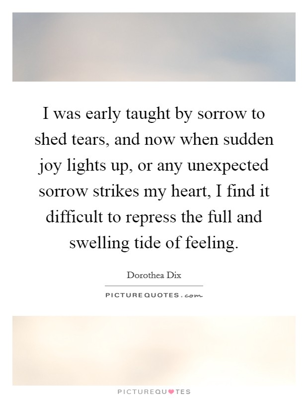 I was early taught by sorrow to shed tears, and now when sudden joy lights up, or any unexpected sorrow strikes my heart, I find it difficult to repress the full and swelling tide of feeling Picture Quote #1