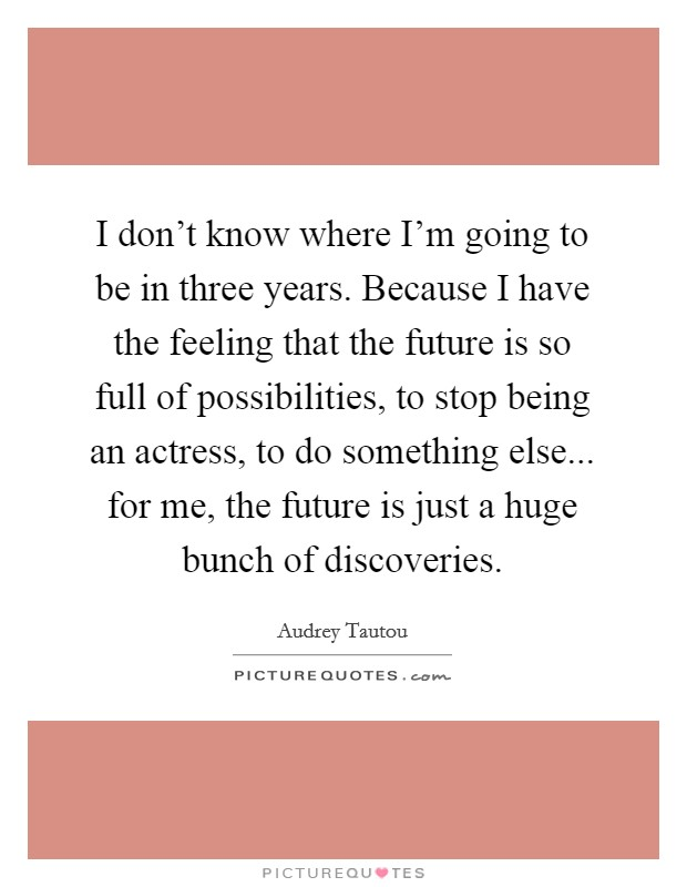 I don't know where I'm going to be in three years. Because I have the feeling that the future is so full of possibilities, to stop being an actress, to do something else... for me, the future is just a huge bunch of discoveries Picture Quote #1