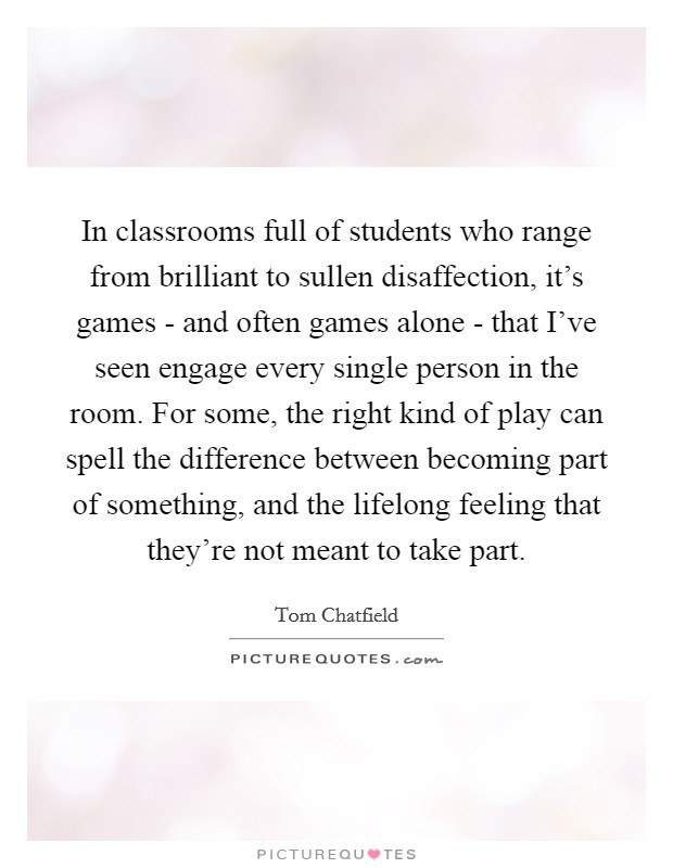In classrooms full of students who range from brilliant to sullen disaffection, it's games - and often games alone - that I've seen engage every single person in the room. For some, the right kind of play can spell the difference between becoming part of something, and the lifelong feeling that they're not meant to take part Picture Quote #1