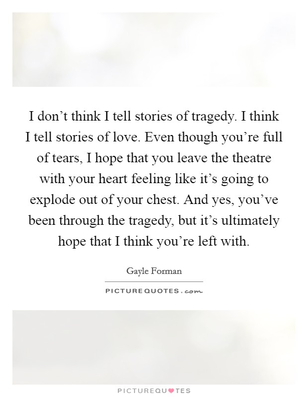 I don't think I tell stories of tragedy. I think I tell stories of love. Even though you're full of tears, I hope that you leave the theatre with your heart feeling like it's going to explode out of your chest. And yes, you've been through the tragedy, but it's ultimately hope that I think you're left with Picture Quote #1