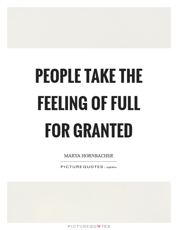 People take the feeling of full for granted Picture Quote #1