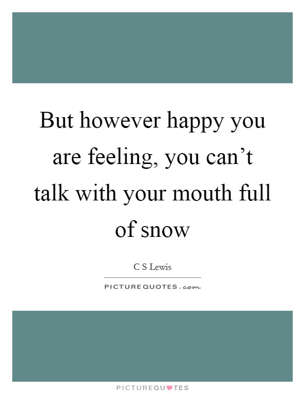 But however happy you are feeling, you can't talk with your mouth full of snow Picture Quote #1