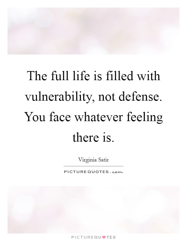 The full life is filled with vulnerability, not defense. You face whatever feeling there is Picture Quote #1