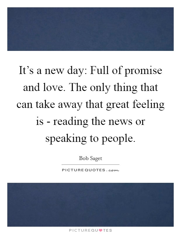 It's a new day: Full of promise and love. The only thing that can take away that great feeling is - reading the news or speaking to people Picture Quote #1