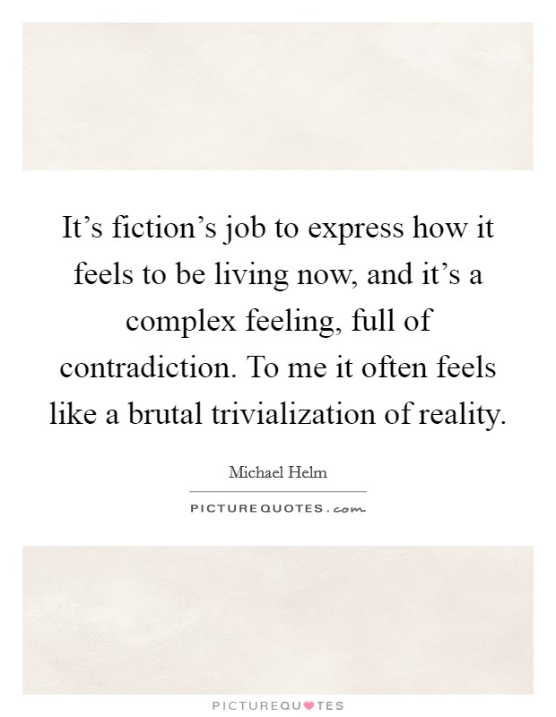 It's fiction's job to express how it feels to be living now, and it's a complex feeling, full of contradiction. To me it often feels like a brutal trivialization of reality. Picture Quote #1