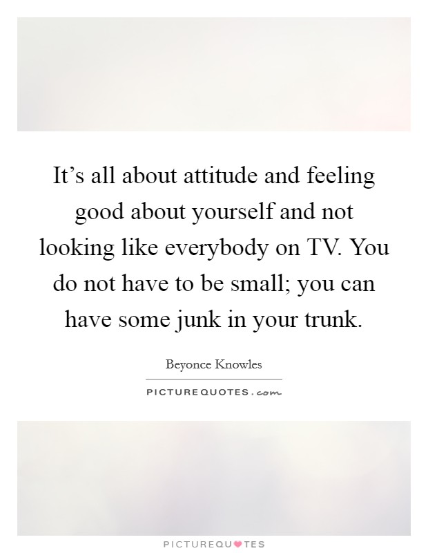 It's all about attitude and feeling good about yourself and not looking like everybody on TV. You do not have to be small; you can have some junk in your trunk Picture Quote #1