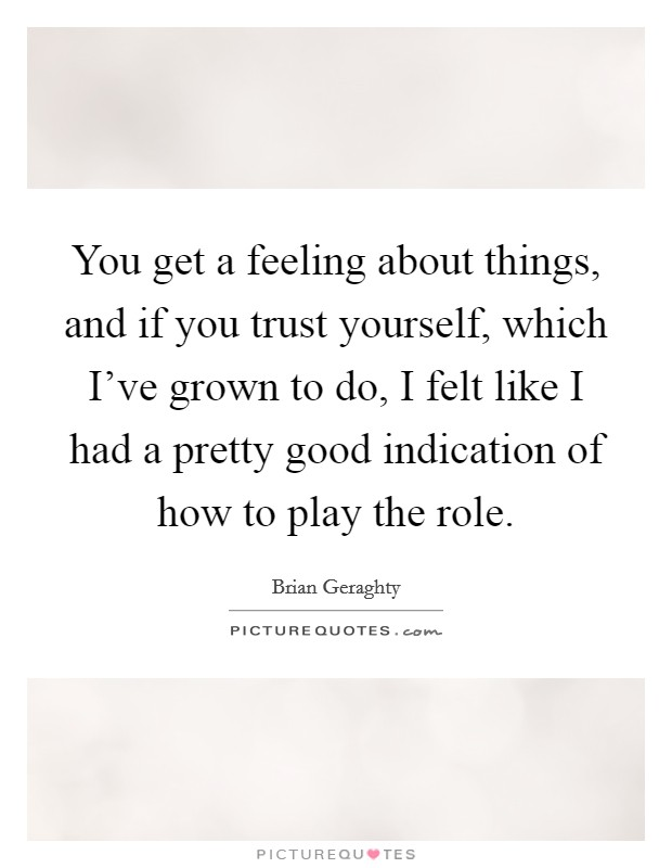 You get a feeling about things, and if you trust yourself, which I've grown to do, I felt like I had a pretty good indication of how to play the role Picture Quote #1
