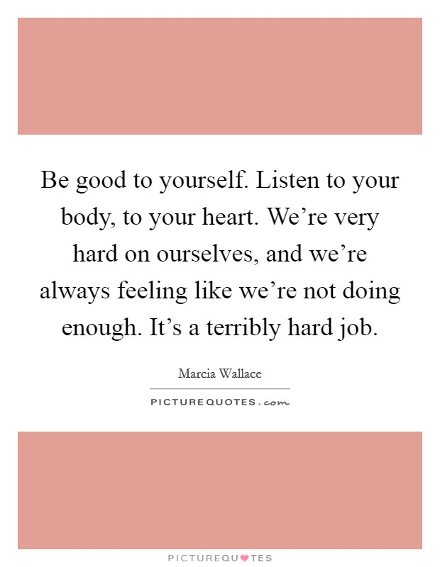 Be good to yourself. Listen to your body, to your heart. We're very hard on ourselves, and we're always feeling like we're not doing enough. It's a terribly hard job Picture Quote #1