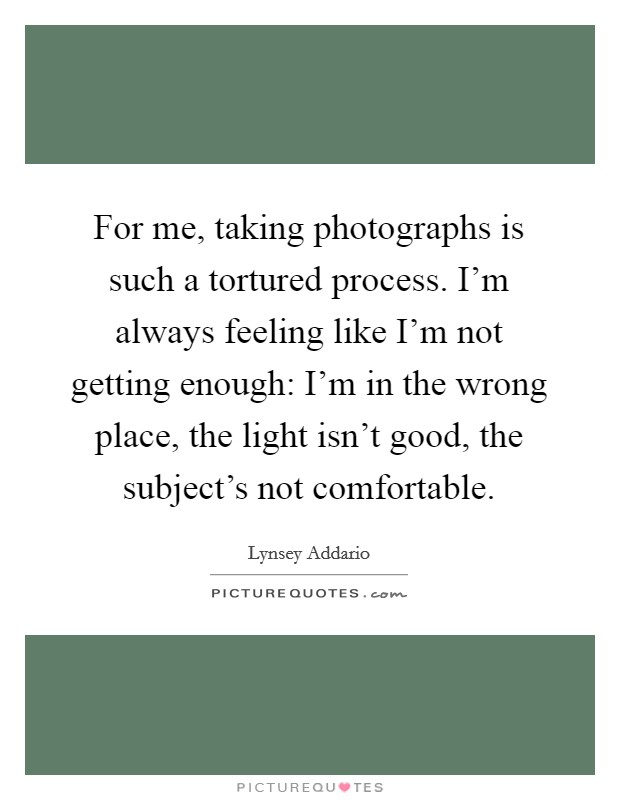 For me, taking photographs is such a tortured process. I'm always feeling like I'm not getting enough: I'm in the wrong place, the light isn't good, the subject's not comfortable Picture Quote #1