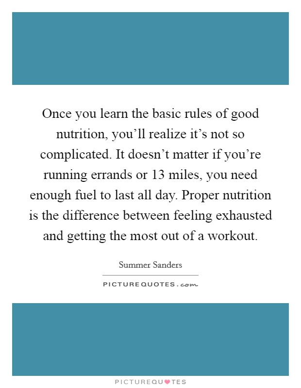 Once you learn the basic rules of good nutrition, you'll realize it's not so complicated. It doesn't matter if you're running errands or 13 miles, you need enough fuel to last all day. Proper nutrition is the difference between feeling exhausted and getting the most out of a workout Picture Quote #1