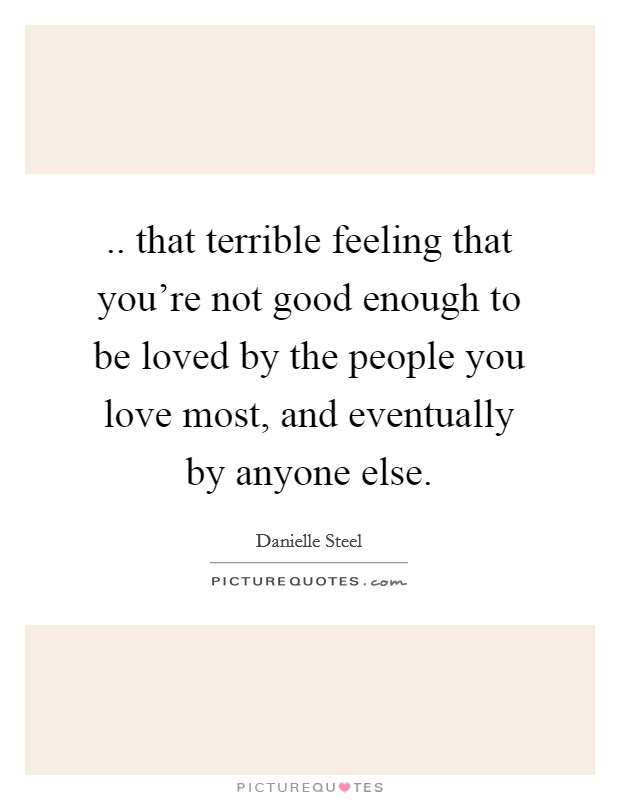 .. that terrible feeling that you're not good enough to be loved by the people you love most, and eventually by anyone else Picture Quote #1