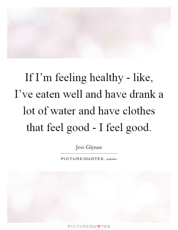If I'm feeling healthy - like, I've eaten well and have drank a lot of water and have clothes that feel good - I feel good Picture Quote #1