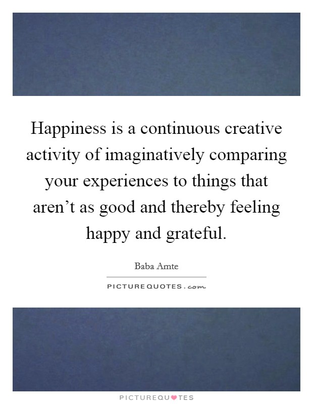 Happiness is a continuous creative activity of imaginatively comparing your experiences to things that aren't as good and thereby feeling happy and grateful Picture Quote #1
