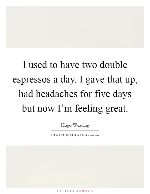 I used to have two double espressos a day. I gave that up, had headaches for five days but now I'm feeling great. Picture Quote #1