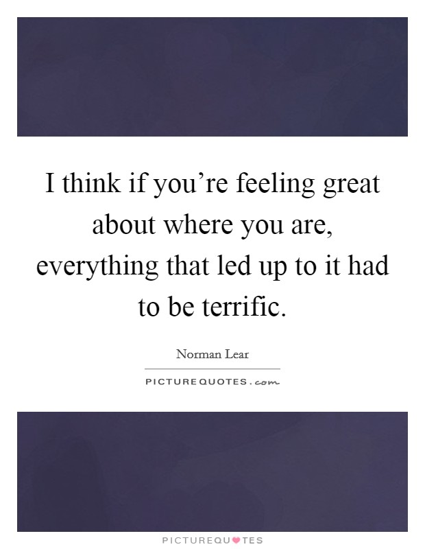 I think if you're feeling great about where you are, everything that led up to it had to be terrific Picture Quote #1