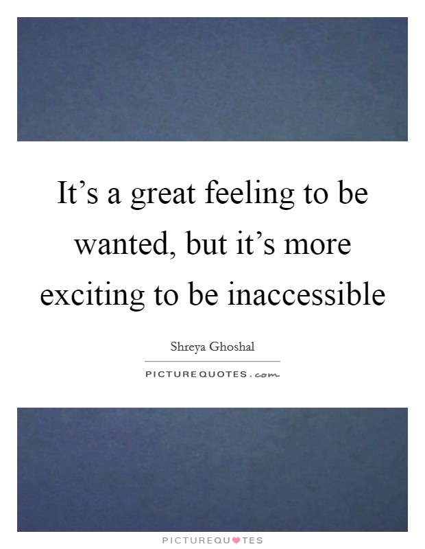 It's a great feeling to be wanted, but it's more exciting to be inaccessible Picture Quote #1