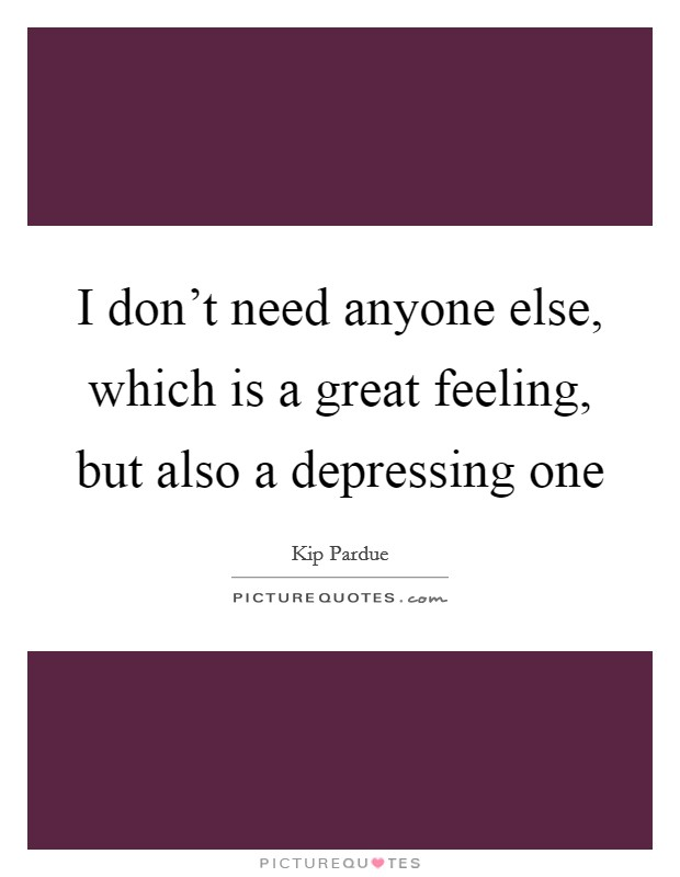 I don't need anyone else, which is a great feeling, but also a depressing one Picture Quote #1
