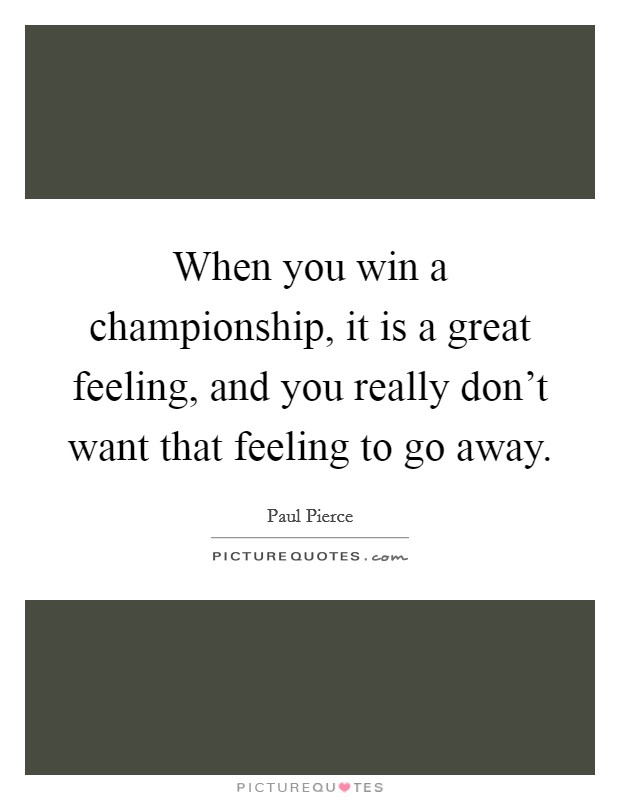 When you win a championship, it is a great feeling, and you really don't want that feeling to go away Picture Quote #1