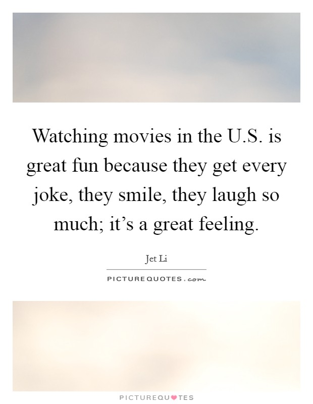 Watching movies in the U.S. is great fun because they get every joke, they smile, they laugh so much; it's a great feeling Picture Quote #1