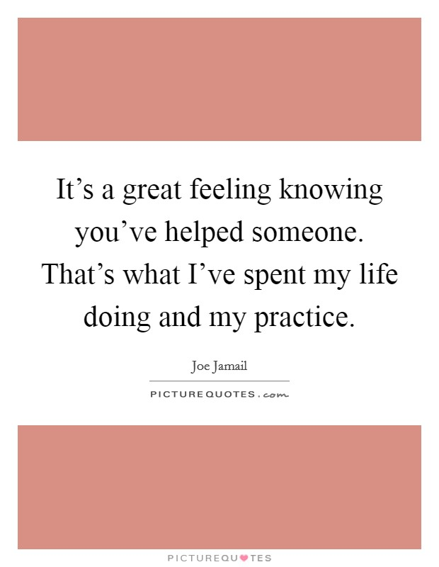 It's a great feeling knowing you've helped someone. That's what I've spent my life doing and my practice. Picture Quote #1