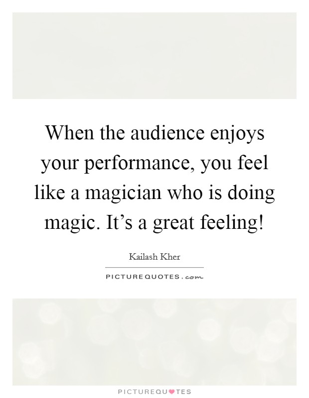 When the audience enjoys your performance, you feel like a magician who is doing magic. It's a great feeling! Picture Quote #1
