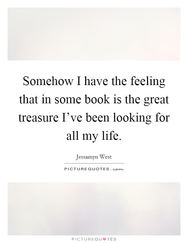 Somehow I have the feeling that in some book is the great treasure I've been looking for all my life Picture Quote #1