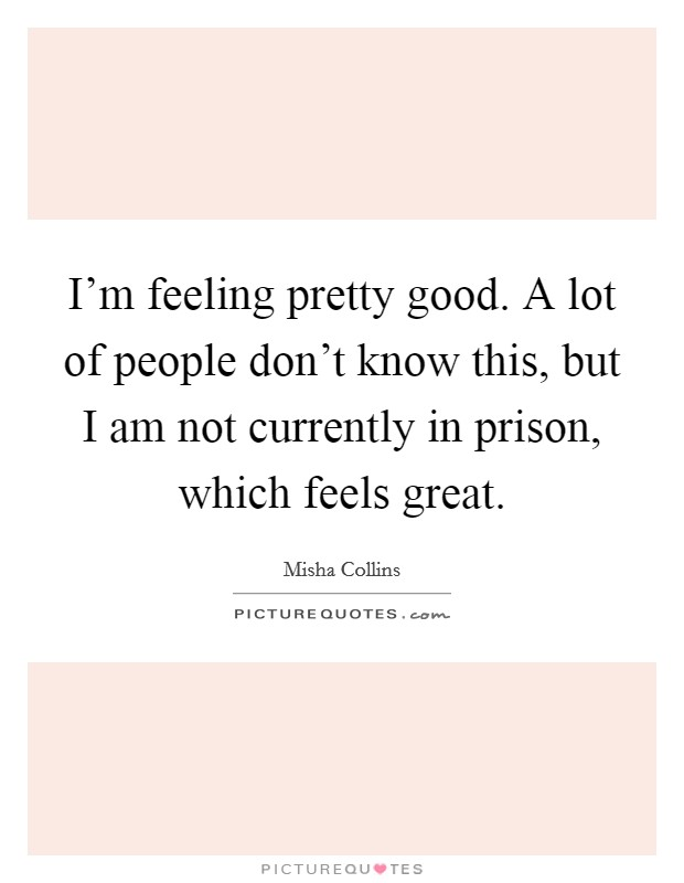 I'm feeling pretty good. A lot of people don't know this, but I am not currently in prison, which feels great Picture Quote #1