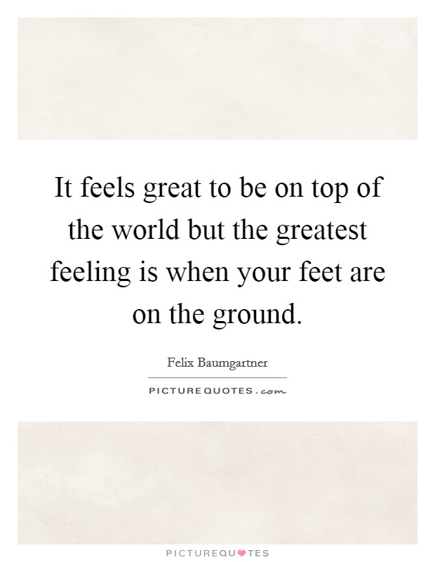 It feels great to be on top of the world but the greatest feeling is when your feet are on the ground Picture Quote #1