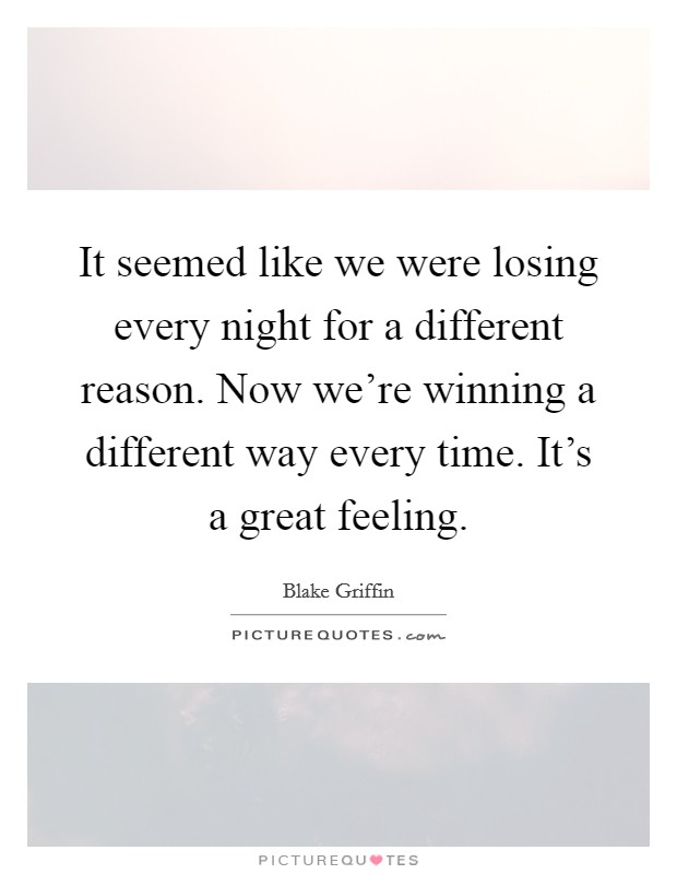 It seemed like we were losing every night for a different reason. Now we're winning a different way every time. It's a great feeling Picture Quote #1