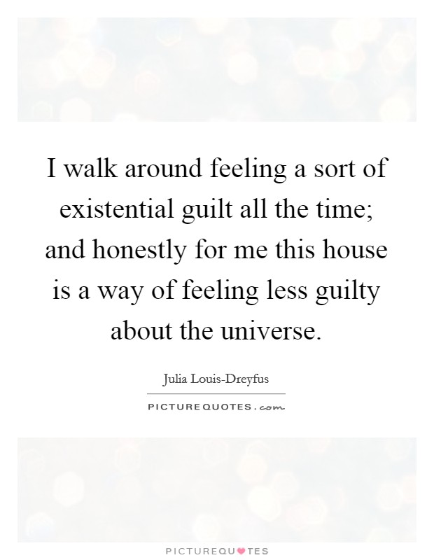 I walk around feeling a sort of existential guilt all the time; and honestly for me this house is a way of feeling less guilty about the universe Picture Quote #1