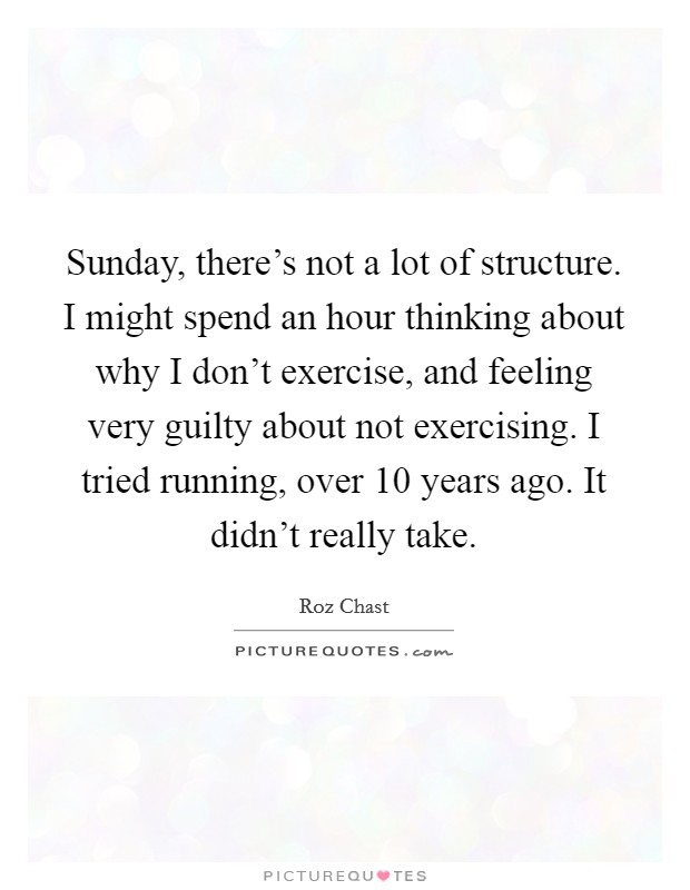 Sunday, there's not a lot of structure. I might spend an hour thinking about why I don't exercise, and feeling very guilty about not exercising. I tried running, over 10 years ago. It didn't really take Picture Quote #1
