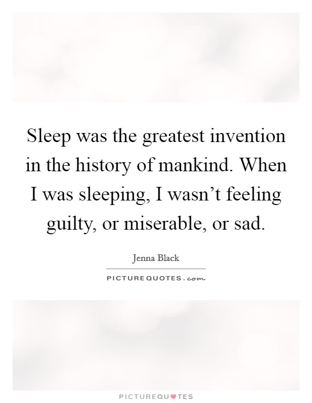Sleep was the greatest invention in the history of mankind. When I was sleeping, I wasn't feeling guilty, or miserable, or sad Picture Quote #1