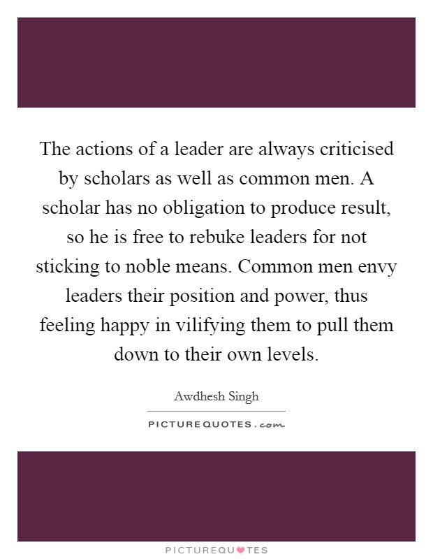 The actions of a leader are always criticised by scholars as well as common men. A scholar has no obligation to produce result, so he is free to rebuke leaders for not sticking to noble means. Common men envy leaders their position and power, thus feeling happy in vilifying them to pull them down to their own levels Picture Quote #1