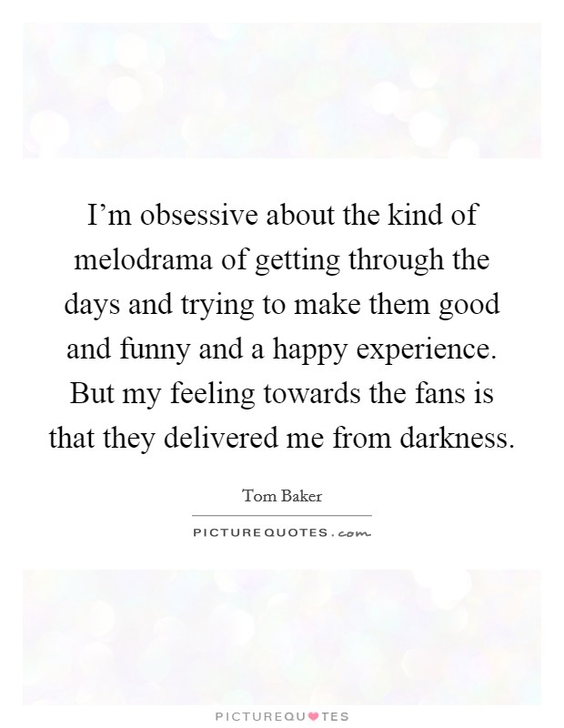 I'm obsessive about the kind of melodrama of getting through the days and trying to make them good and funny and a happy experience. But my feeling towards the fans is that they delivered me from darkness Picture Quote #1