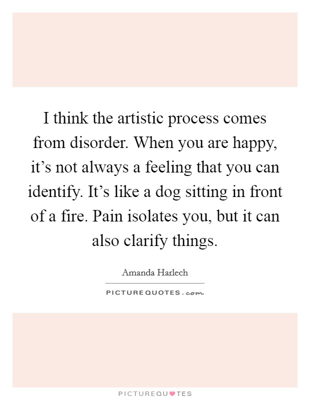 I think the artistic process comes from disorder. When you are happy, it's not always a feeling that you can identify. It's like a dog sitting in front of a fire. Pain isolates you, but it can also clarify things Picture Quote #1