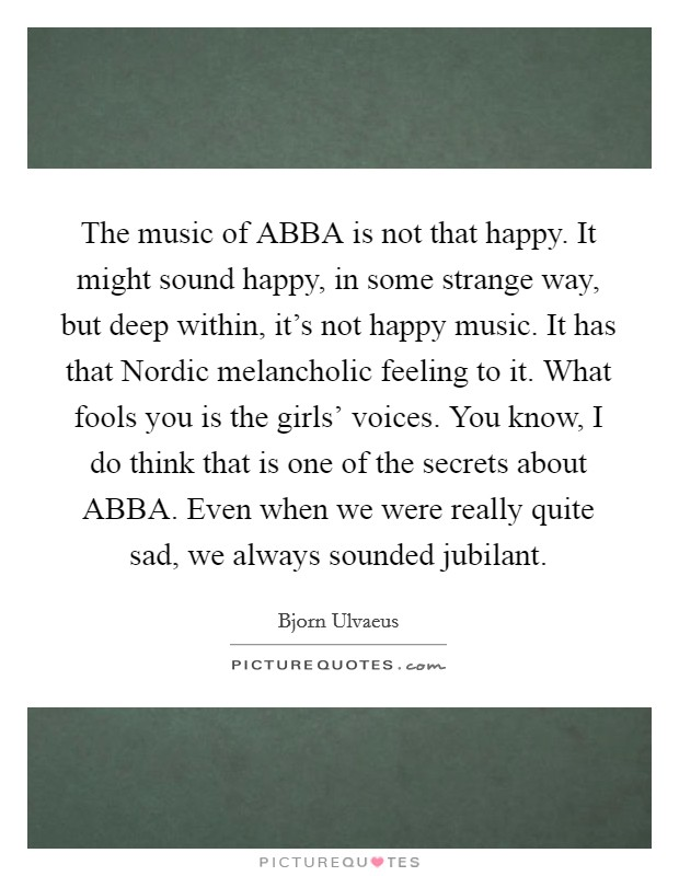 The music of ABBA is not that happy. It might sound happy, in some strange way, but deep within, it's not happy music. It has that Nordic melancholic feeling to it. What fools you is the girls' voices. You know, I do think that is one of the secrets about ABBA. Even when we were really quite sad, we always sounded jubilant Picture Quote #1