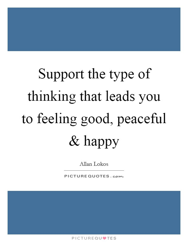 Support the type of thinking that leads you to feeling good, peaceful and happy Picture Quote #1