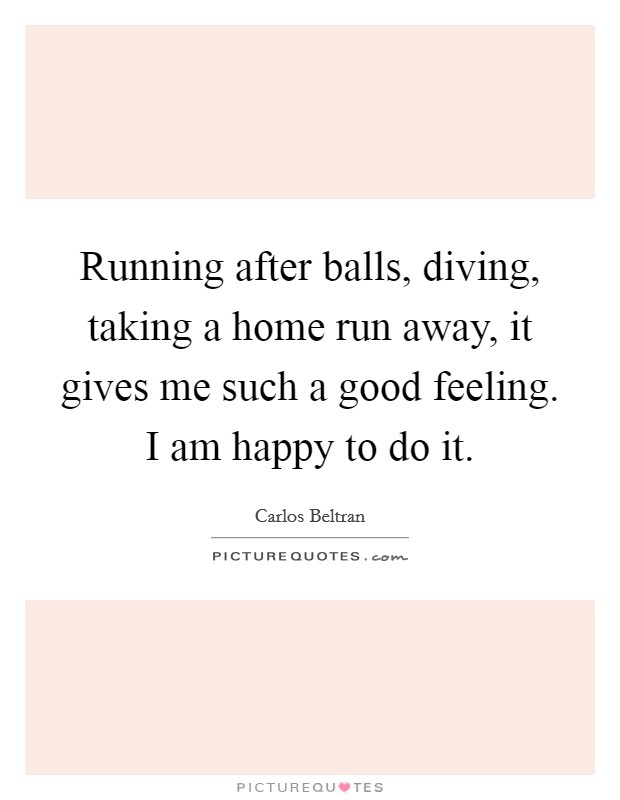 Running after balls, diving, taking a home run away, it gives me such a good feeling. I am happy to do it Picture Quote #1