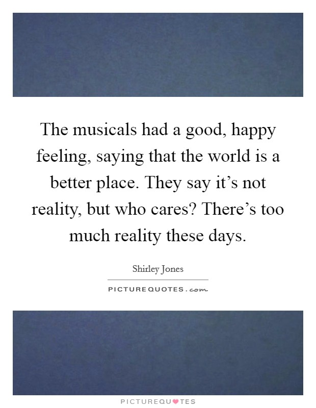 The musicals had a good, happy feeling, saying that the world is a better place. They say it's not reality, but who cares? There's too much reality these days Picture Quote #1