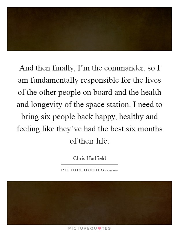 And then finally, I'm the commander, so I am fundamentally responsible for the lives of the other people on board and the health and longevity of the space station. I need to bring six people back happy, healthy and feeling like they've had the best six months of their life Picture Quote #1