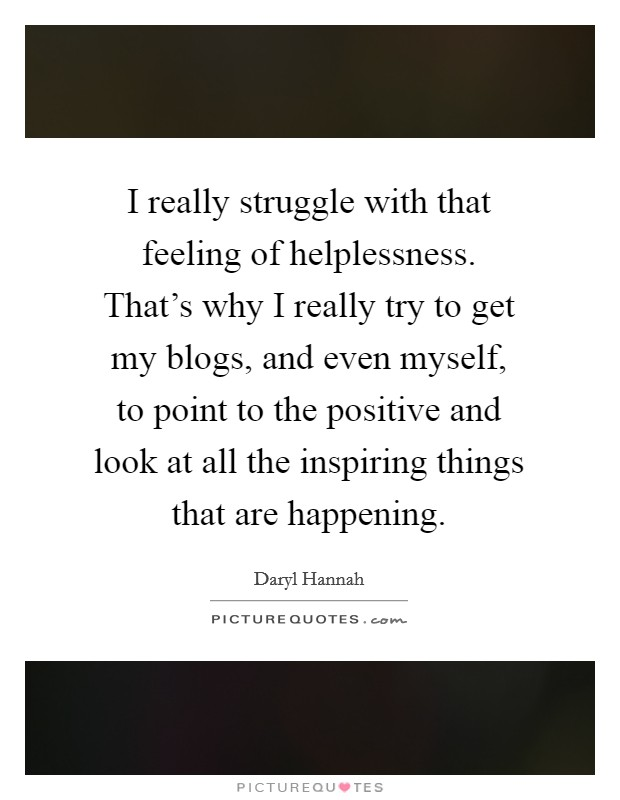 I really struggle with that feeling of helplessness. That's why I really try to get my blogs, and even myself, to point to the positive and look at all the inspiring things that are happening Picture Quote #1