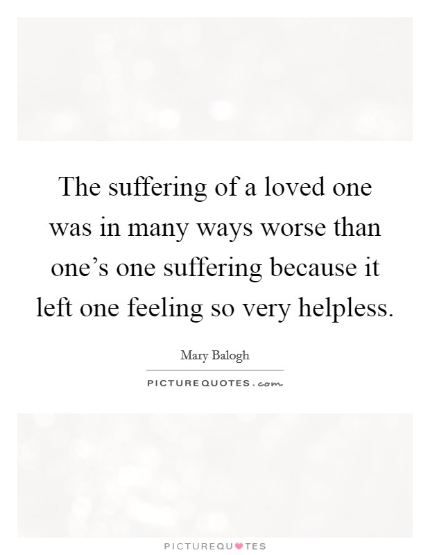 The suffering of a loved one was in many ways worse than one's one suffering because it left one feeling so very helpless Picture Quote #1