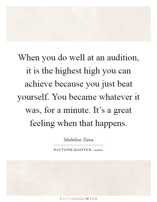 When you do well at an audition, it is the highest high you can achieve because you just beat yourself. You became whatever it was, for a minute. It's a great feeling when that happens Picture Quote #1