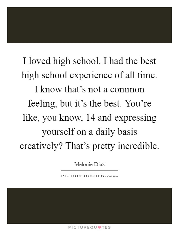 I loved high school. I had the best high school experience of all time. I know that's not a common feeling, but it's the best. You're like, you know, 14 and expressing yourself on a daily basis creatively? That's pretty incredible Picture Quote #1