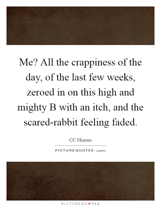 Me? All the crappiness of the day, of the last few weeks, zeroed in on this high and mighty B with an itch, and the scared-rabbit feeling faded Picture Quote #1