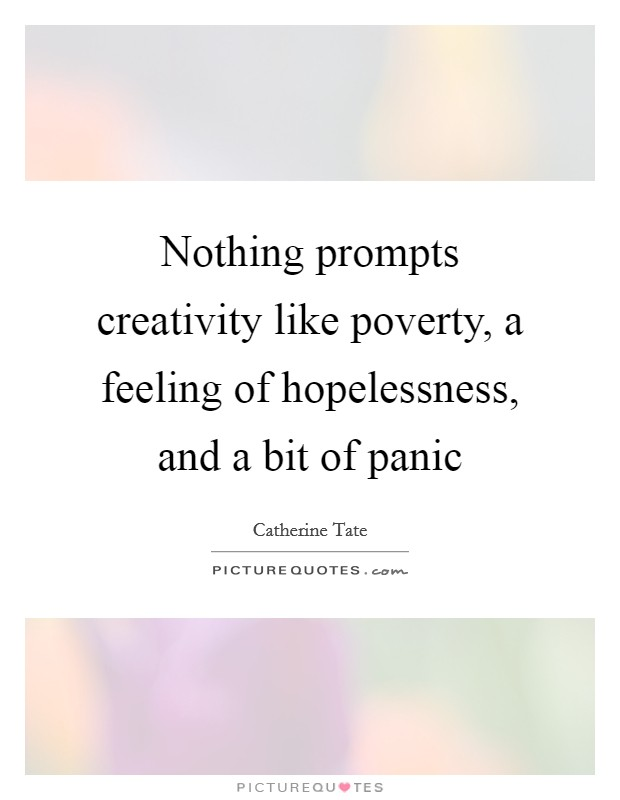 Nothing prompts creativity like poverty, a feeling of hopelessness, and a bit of panic Picture Quote #1