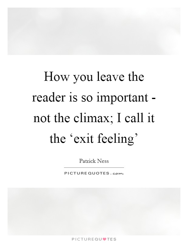 How you leave the reader is so important - not the climax; I call it the 'exit feeling' Picture Quote #1